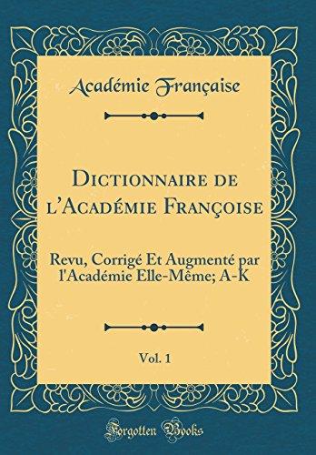 Dictionnaire de l'Académie Françoise, Vol. 1: Revu, Corrigé Et Augmenté par l'Académie Elle-Même; A-K (Classic Reprint)