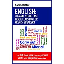 ENGLISH: PHRASAL VERBS FAST TRACK LEARNING FOR FRENCH SPEAKERS: The 100 most used English phrasal verbs with 600 phrase examples. (English Edition)
