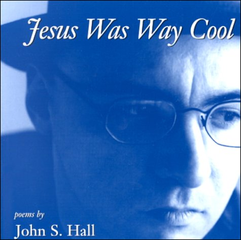 Jesus Was Way Cool: Poems by John S.Hall