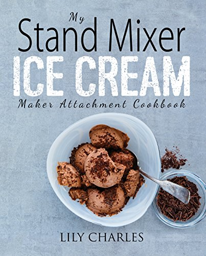 My Stand Mixer Ice Cream Maker Attachment Cookbook: 100 Deliciously Simple Homemade Recipes Using Your 2 Quart Stand Mixer Attachment for Frozen Fun (English Edition)