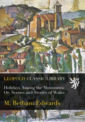 Holidays Among the Mountains; Or, Scenes and Stories of Wales por M. Betham Edwards