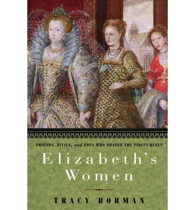 (ELIZABETH'S WOMEN: FRIENDS, RIVALS, AND FOES WHO SHAPED THE VIRGIN QUEEN) BY Borman, Tracy(Author)Hardcover Sep-2010