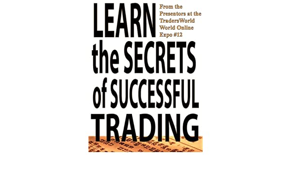 Learn the Secrets of Successful Trading (Traders World Online Expo Books Book 1)