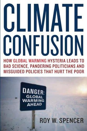 Climate Confusion: How Global Warming Hysteria Leads to Bad Science, Pandering Politicians and Misguided Policies That Hurt the Poor: How Global ... and Misguided Policies That Hurt the Poor