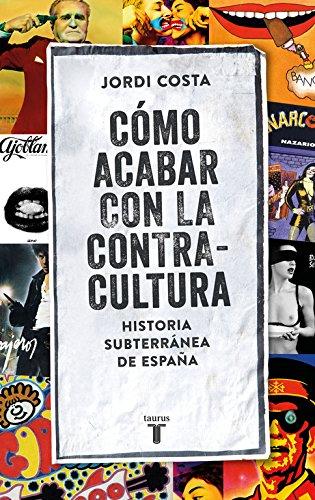 Cómo acabar con la Contracultura: Una historia subterránea de España (Pensamiento) por Jordi Costa Vila