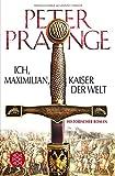 Ich, Maximilian, Kaiser der Welt: Historischer Roman von Dr. Peter Prange