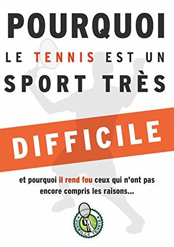 Pourquoi le tennis est un sport très difficile...: et pourquoi il rend fou ceux qui n'ont pas encore compris les raisons