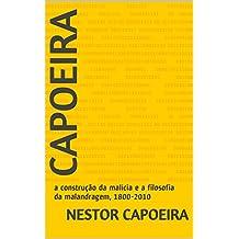 Capoeira: a construção da malícia e a filosofia da malandragem, 1800-2010 (Trilogia do Jogador Livro 3) (Portuguese Edition)