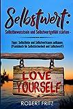 Selbstwert: ?Selbstbewusstsein und Selbstwertgefühl stärken - ?Tipps: Selbstliebe und Selbstvertrauen aufbauen; ?(Praxisbuch für Selbstsicherheit und Selbstwert!) - Robert Fritz