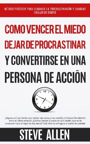 Cómo vencer el miedo, dejar de procrastinar y convertirse en una persona de acción: Método práctico para eliminar la procrastinación y cambiar cualquier hábito