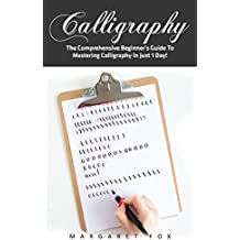 Calligraphy: The Comprehensive Beginner's Guide To Mastering Calligraphy In Just 1 Day! (Calligraphy 101, Calligraphy Mastery, Typography) (English Edition)