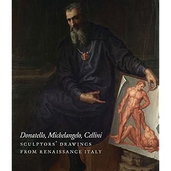 Donatello - Michelangelo - Cellini : Sculptors' Drawing
