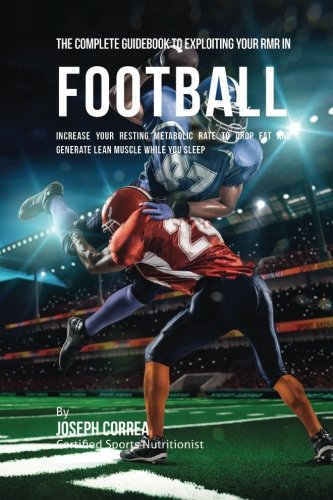 The Complete Guidebook to Exploiting Your RMR in Football: Increase Your Resting Metabolic Rate to Drop Fat and Generate Lean Muscle While You Sleep por Joseph Correa (Certified Sports Nutritionist)