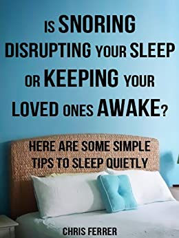 How To Stop Snoring Tips: Snoring Disrupting Your Sleep Or Keeping Your Loved Ones Awake? Here Are Some Simple Tips To Sleep Quietly by [Ferrer, Chris]