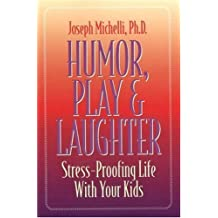 Humor, Play and Laughter: Stress-Proofing Life With Your Kids by Joseph Michelli Ph.D. (1998-01-01)