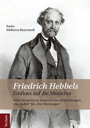 """Friedrich Hebbels Einfluss auf die Moderne: Seine Rezeption in dramatischen Bearbeitungen von """"Judith"""" bis """"Die Nibelungen"""""""