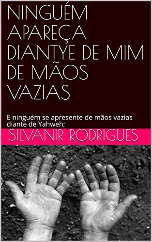 NINGUÉM APAREÇA DIANTE DE MIM DE MÃOS VAZIAS: E ninguém se apresente de mãos vazias diante de Yahweh; (DIANTE DE DEUS Livro 1) (Portuguese Edition)