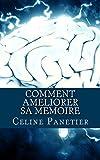 Comment ameliorer sa memoire: Apprenez à exercer votre cerveau afin de mémoriser facilement et instantanément tout ce que vous voulez.