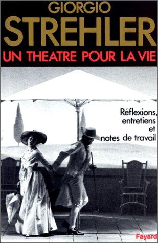 Un théâtre pour la vie : Réflexions, entretiens, notes de travail par Giorgio Strehler, Sinah Kessler, Bernard Dort