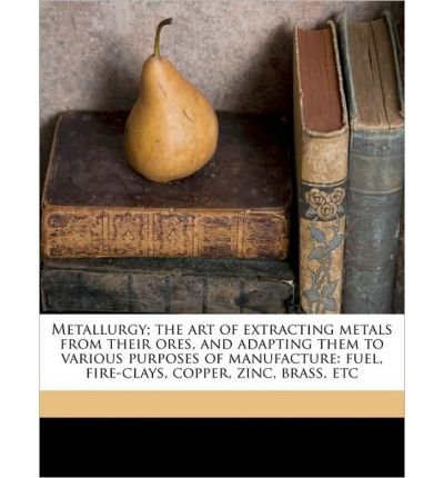 Metallurgy; The Art of Extracting Metals from Their Ores, and Adapting Them to Various Purposes of Manufacture: Fuel, Fire-Clays, Copper, Zinc, Brass, Etc (Paperback) - Common (Clay Art Copper Clay)