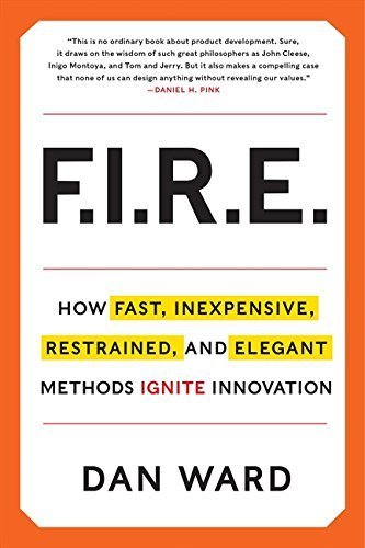 FIRE: How Fast, Inexpensive, Restrained, and Elegant Methods Ignite Innovation by Dan Ward (2014-04-29)