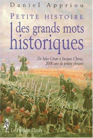 PETITE HISTOIRE DES GRANDS MOTS HISTORIQUES. De Jules César à Jacques Chirac, 2000 ans de petites phrases par Daniel Appriou