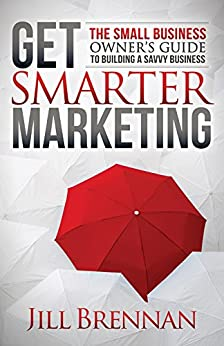 Get Smarter Marketing: The Small Business Owner's Guide to Building a Savvy Business by [Brennan, Jill]