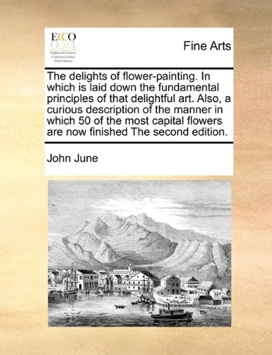 The delights of flower-painting. In which is laid down the fundamental principles of that delightful art.  Also, a curious description of the manner ... flowers are now finished The second edition.