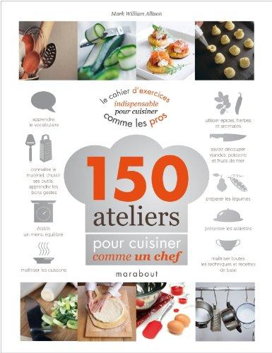 150 ateliers pour cuisiner comme un chef par Mark William Allison