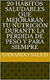 20 hábitos saludables que mejorarán tu nutrición durante la pérdida de peso y para siempre (Spanish Edition)