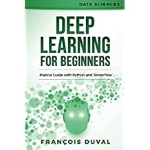 Deep Learning: Deep Learning for Beginners. Practical Guide with Python and Tensorflow (Data Sciences Book 2) (English Edition)