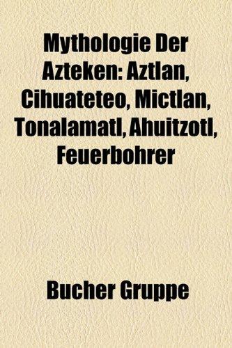 Mythologie Der Azteken: Aztln, Cihuateteo, Mictlan, Tonalamatl, Ahuitzotl, Feuerbohrer