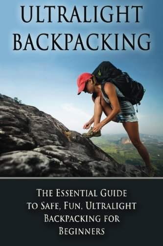 Ultralight Backpacking: The Essential Guide to Safe and Fun, Ultralight Backpacking for Beginners (Backpacking, Ultralight Backpacking, Hiking, Ultralight Tips) -