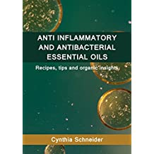 ANTI INFLAMMATORY AND ANTI BACTERIAL ESSENTIAL OILS: Recipes, tips and organic insights (English Edition)