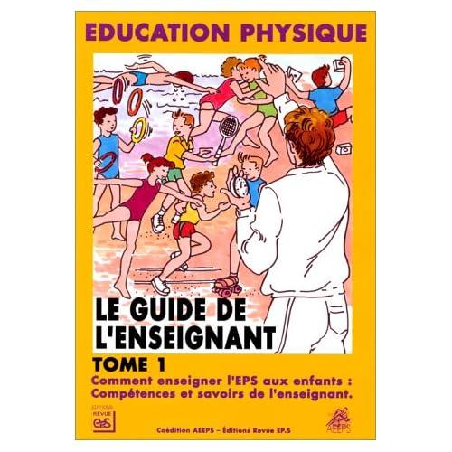 Le Guide de l'enseignant, tome 1 : comment enseigner l'EPS aux enfants