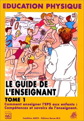 LE GUIDE DE L'ENSEIGNANT. : Tome 1, Comment enseigner l'EPS aux enfants : compétences et savoirs de l'enseignant