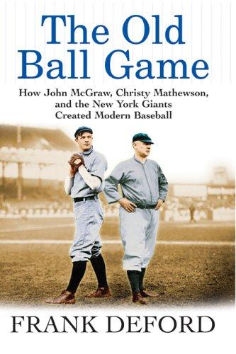 The Old Ball Game: How John McGraw, Christy Mathewson, and the New York Giants Created Modern Baseball -