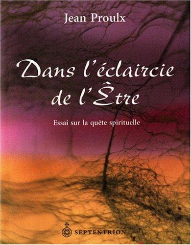 Dans l Eclaircie de l Être Essai Sur la Quete Spirituelle par Proulx Jean