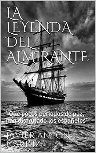 """LA LEYENDA DEL ALMIRANTE: """"Que pocos periodos de paz, han disfrutado los españoles"""" par  JAVIER ANTON NARDIZ"""