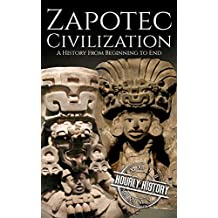 Zapotec Civilization: A History from Beginning to End (Mesoamerican History Book 2) (English Edition)