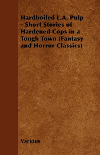 Hardboiled L.A. Pulp - Short Stories of Hardened Cops in a Tough Town (Fantasy and Horror Classics)