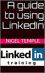 A guide to using LinkedIn: Understanding and getting better results with LinkedIn (English Edition)