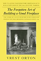 The Forgotten Art of Building a Good Fireplace: The Story of Sir Benjamin Thompson, Count Rumford, an American Genius & His Principles of Fireplace Design Which Have Remained Unchanged for 174 Years