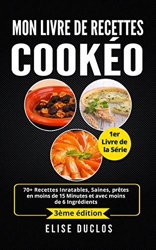 Couverture du livre Mon livre de recettes Cookéo: 70+ Recettes Inratables, Saines, prêtes en moins de 15 Minutes et avec moins de 6 Ingrédients. 3ème édition. (250+ Recettes ... déjà présents dans votre Cuisine.)