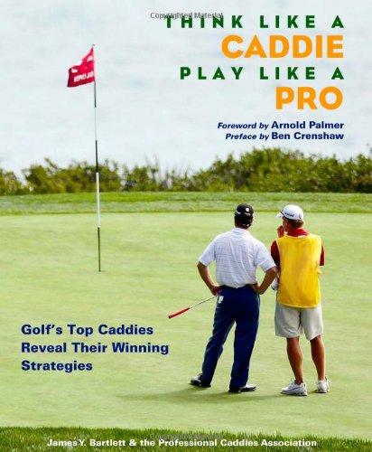 Think Like a Caddie...Play Like a Pro: Golf's Top Caddies Share Their Winning Secrets -