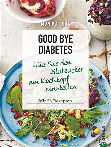 Kochbuch: Good bye Diabetes. Wie Sie den Blutzucker am Kochtopf einstellen. 70 Rezepte.