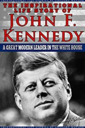 JFK - The Inspirational Life Story of John F. Kennedy: A Great Modern Leader In The White House (Inspirational Life Stories By Gregory Watson Book 14) (English Edition)
