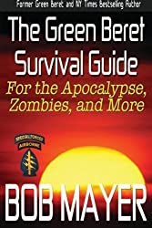 The Green Beret Survival Guide: for the Apocalypse, Zombies, and More (Green Beret Survival Guides) (Volume 1) by Bob Mayer (2012-12-17)