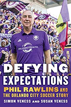 Defying Expectations: Phil Rawlins and the Orlando City Soccer Story by [Veness, Simon, Veness, Susan]