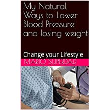 My Natural Ways to Lower Blood Pressure and losing weight: Change your Lifestyle (English Edition)